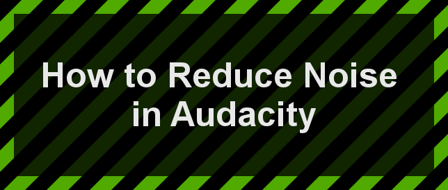How to Reduce Noise in Audacity